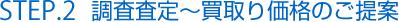 STEP.2 調査査定〜買取り価格のご提案